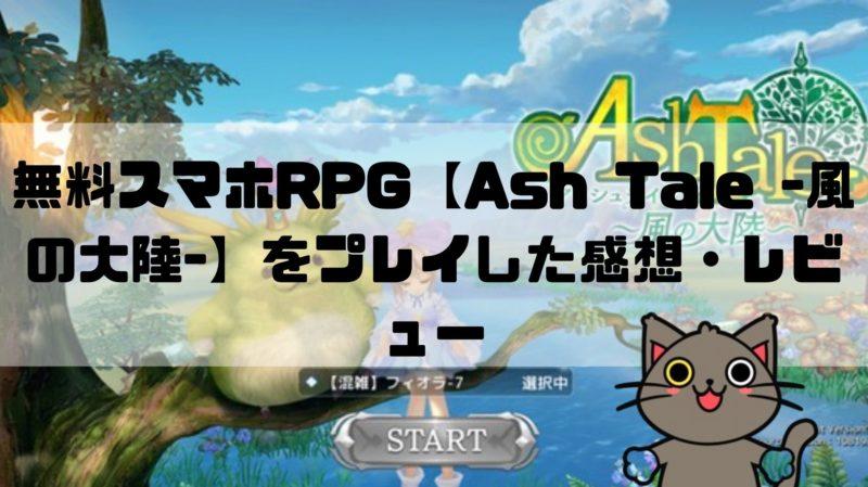 無料スマホRPG【Ash-Tale-風の大陸-】をプレイした感想・レビュー